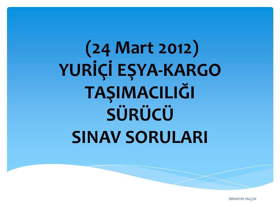 İBRAHİM YALÇIN (24 Mart 2012) YURİÇİ EŞYA-KARGO TAŞIMACILIĞI SÜRÜCÜ SINAV SORULARI