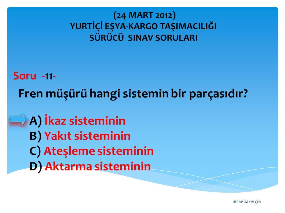 İBRAHİM YALÇIN A) İkaz sisteminin B) Yakıt sisteminin C) Ateşleme sisteminin D) Aktarma sisteminin Fren müşürü hangi sistemin bir parçasıdır? Soru -11