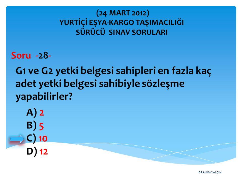 İBRAHİM YALÇIN A) 2 B) 5 C) 10 D) 12 G1 ve G2 yetki belgesi sahipleri en fazla kaç adet yetki belgesi sahibiyle sözleşme yapabilirler? Soru -28- (24 M