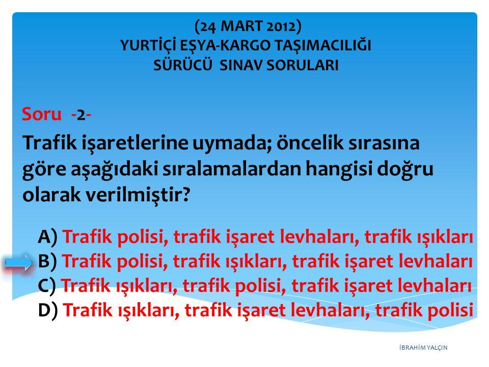 İBRAHİM YALÇIN A) Trafik polisi, trafik işaret levhaları, trafik ışıkları B) Trafik polisi, trafik ışıkları, trafik işaret levhaları C) Trafik ışıkları, trafik polisi, trafik işaret levhaları D) Trafik ışıkları, trafik işaret levhaları, trafik polisi Trafik işaretlerine uymada; öncelik sırasına göre aşağıdaki sıralamalardan hangisi doğru olarak verilmiştir.