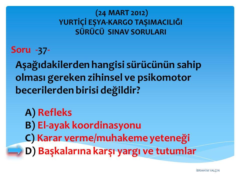 İBRAHİM YALÇIN A) Refleks B) El-ayak koordinasyonu C) Karar verme/muhakeme yeteneği D) Başkalarına karşı yargı ve tutumlar Aşağıdakilerden hangisi sür