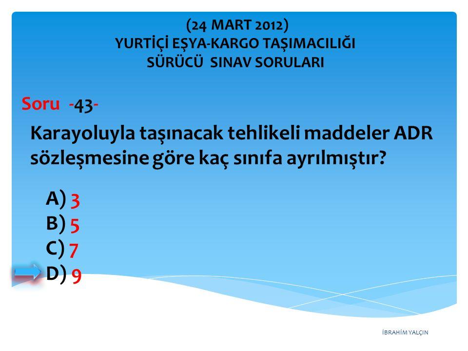 İBRAHİM YALÇIN A) 3 B) 5 C) 7 D) 9 Karayoluyla taşınacak tehlikeli maddeler ADR sözleşmesine göre kaç sınıfa ayrılmıştır? Soru -43- (24 MART 2012) YUR