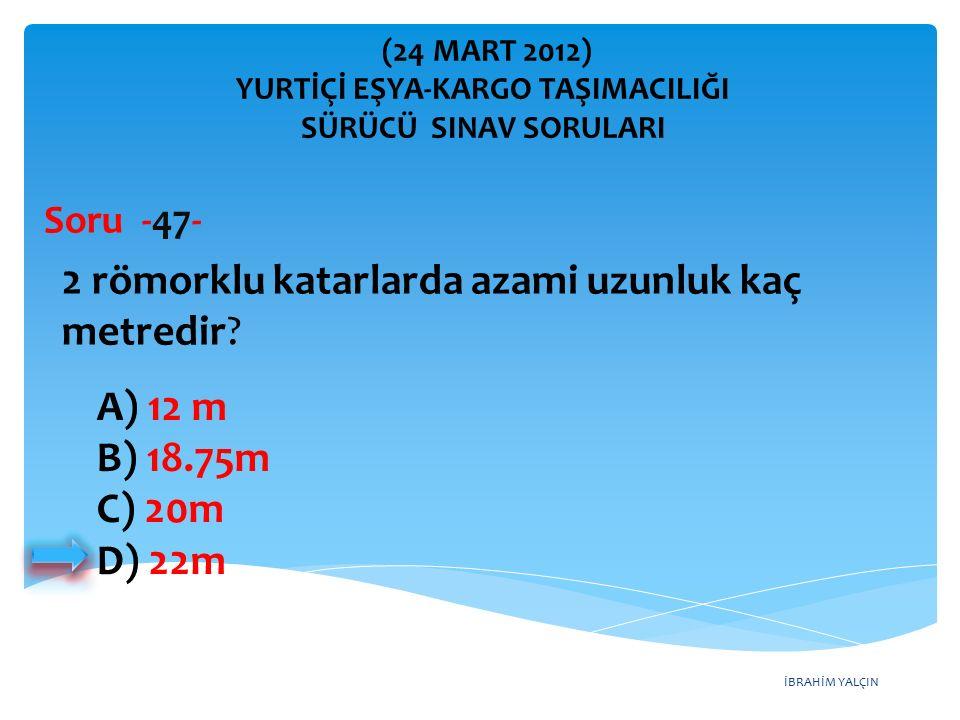 İBRAHİM YALÇIN A) 12 m B) 18.75m C) 20m D) 22m 2 römorklu katarlarda azami uzunluk kaç metredir? Soru -47- (24 MART 2012) YURTİÇİ EŞYA-KARGO TAŞIMACIL