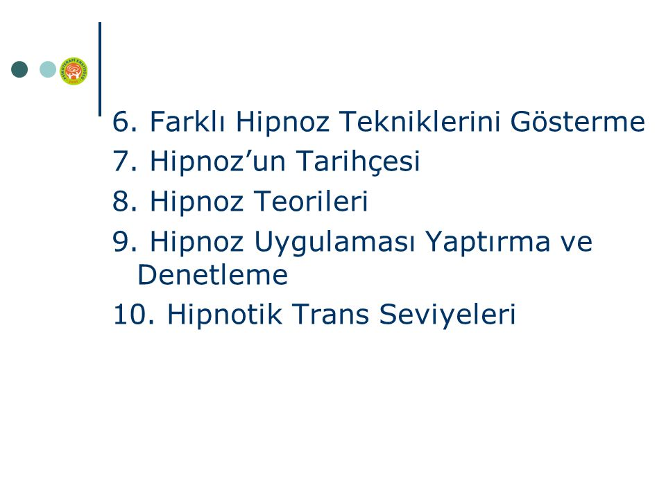 6. Farklı Hipnoz Tekniklerini Gösterme 7. Hipnoz'un Tarihçesi 8. Hipnoz Teorileri 9. Hipnoz Uygulaması Yaptırma ve Denetleme 10. Hipnotik Trans Seviye
