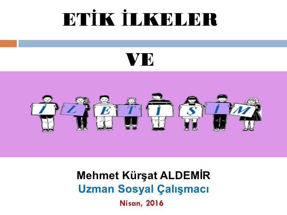 Nisan, 2016 Mehmet Kürşat ALDEMİR Uzman Sosyal Çalışmacı ET İ K İ LKELER VE