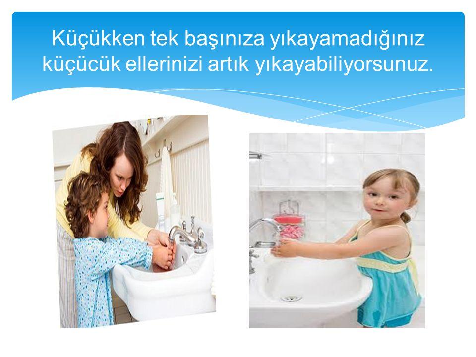 Küçükken tek başınıza yıkayamadığınız küçücük ellerinizi artık yıkayabiliyorsunuz.
