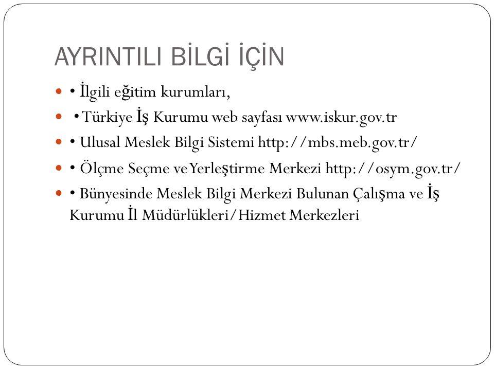 AYRINTILI BİLGİ İÇİN İ lgili e ğ itim kurumları, Türkiye İş Kurumu web sayfası www.iskur.gov.tr Ulusal Meslek Bilgi Sistemi http://mbs.meb.gov.tr/ Ölçme Seçme ve Yerle ş tirme Merkezi http://osym.gov.tr/ Bünyesinde Meslek Bilgi Merkezi Bulunan Çalı ş ma ve İş Kurumu İ l Müdürlükleri/Hizmet Merkezleri