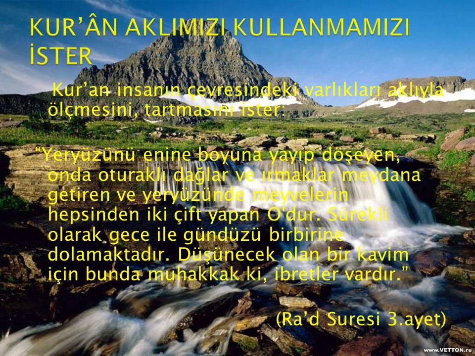 """Kur'an insanın çevresindeki varlıkları aklıyla ölçmesini, tartmasını ister: """"Yeryüzünü enine boyuna yayıp döşeyen, onda oturaklı dağlar ve ırmaklar me"""
