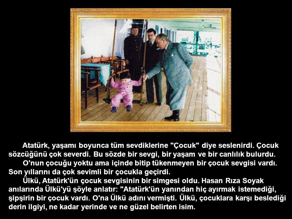 Atatürk, yaşamı boyunca tüm sevdiklerine Çocuk diye seslenirdi.