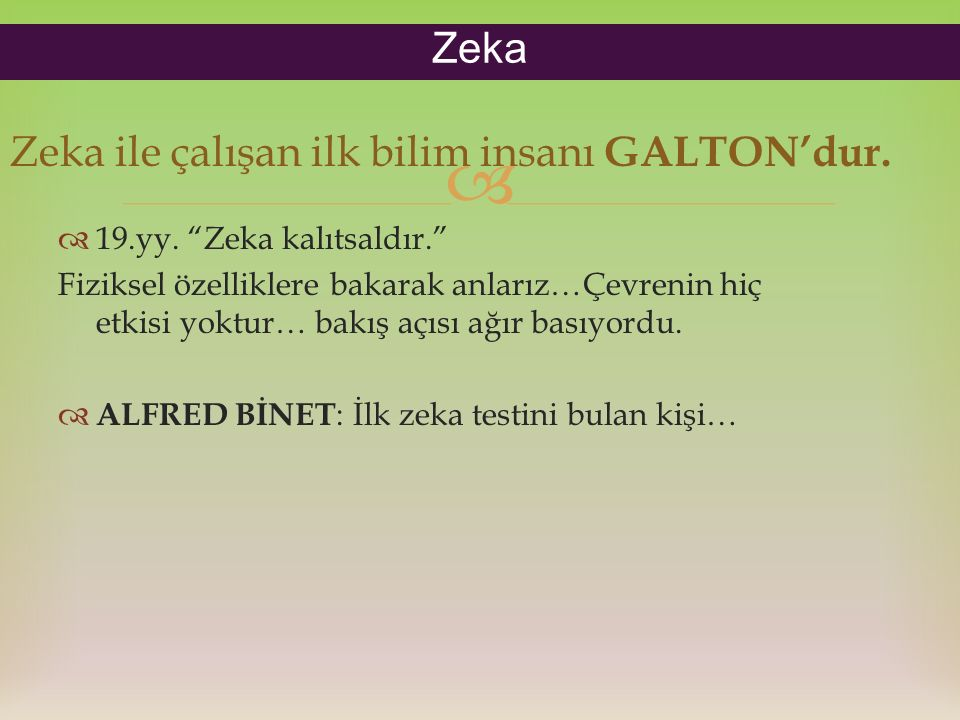 """ Zeka ile çalışan ilk bilim insanı GALTON'dur.  19.yy. """"Zeka kalıtsaldır."""" Fiziksel özelliklere bakarak anlarız…Çevrenin hiç etkisi yoktur… bakış aç"""