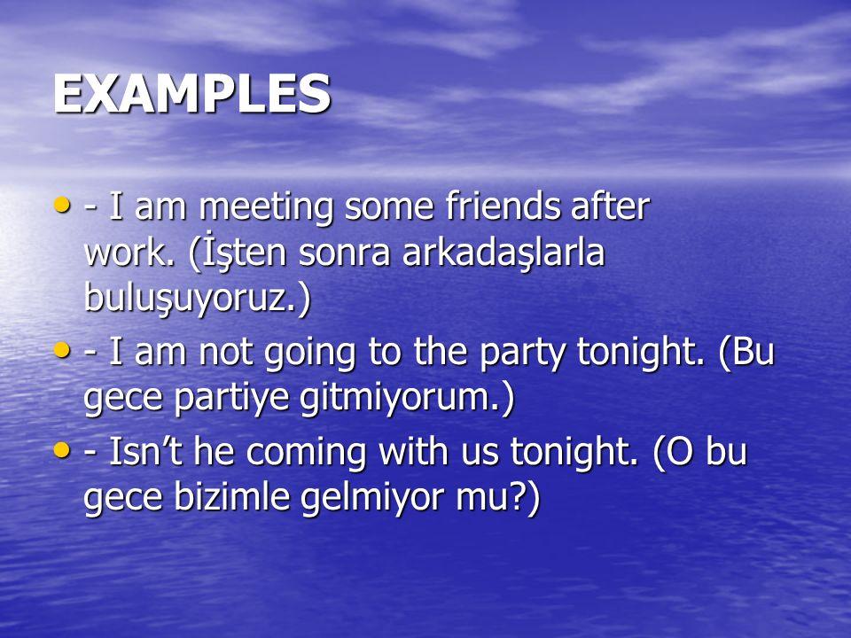 EXAMPLES - I am meeting some friends after work. (İşten sonra arkadaşlarla buluşuyoruz.) - I am meeting some friends after work. (İşten sonra arkadaşl
