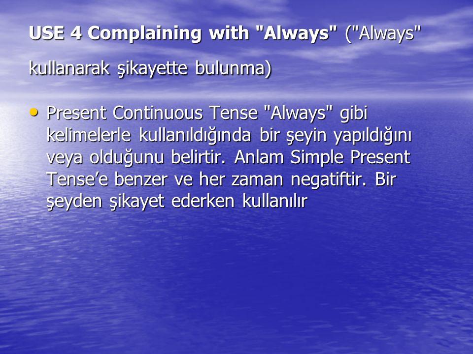 USE 4 Complaining with Always ( Always kullanarak şikayette bulunma) Present Continuous Tense Always gibi kelimelerle kullanıldığında bir şeyin yapıldığını veya olduğunu belirtir.
