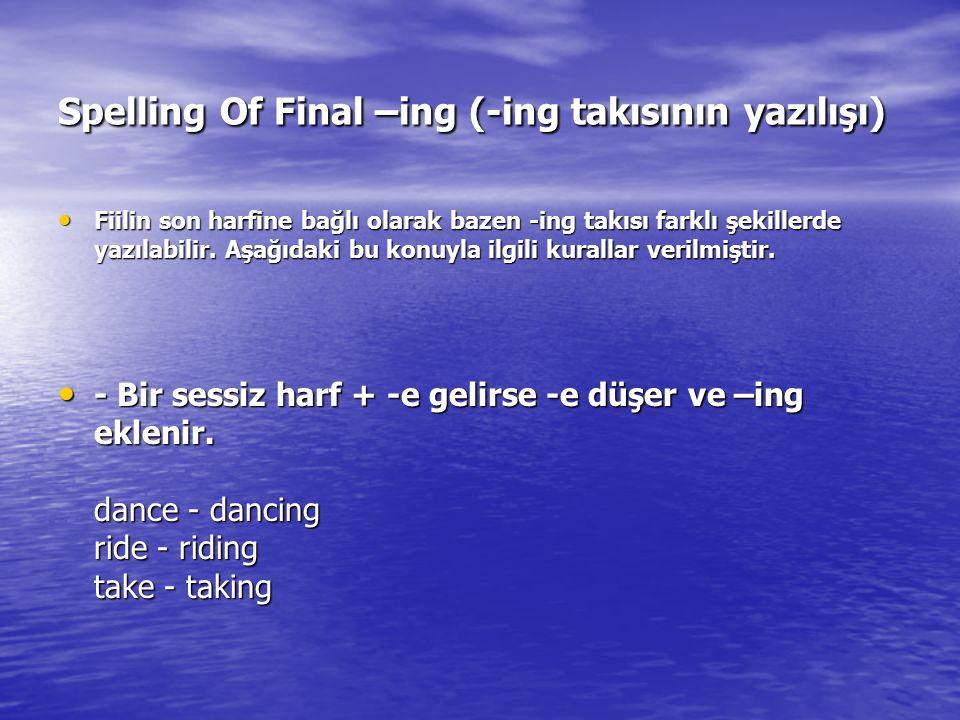Spelling Of Final –ing (-ing takısının yazılışı) Fiilin son harfine bağlı olarak bazen -ing takısı farklı şekillerde yazılabilir. Aşağıdaki bu konuyla