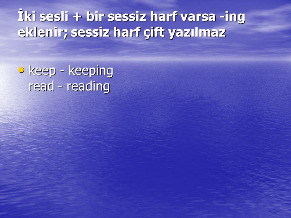 İki sesli + bir sessiz harf varsa -ing eklenir; sessiz harf çift yazılmaz keep - keeping read - reading keep - keeping read - reading