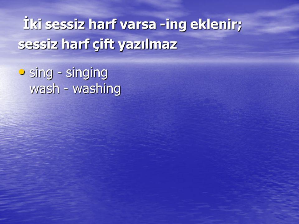 İki sessiz harf varsa -ing eklenir; sessiz harf çift yazılmaz İki sessiz harf varsa -ing eklenir; sessiz harf çift yazılmaz sing - singing wash - washing sing - singing wash - washing