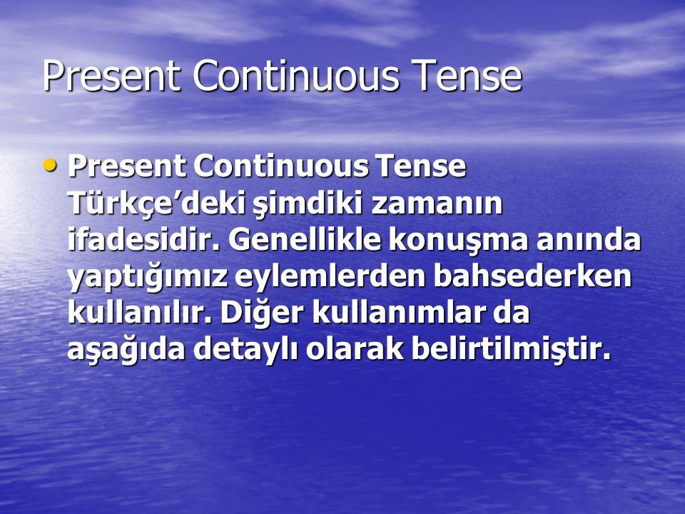 Present Continuous Tense Present Continuous Tense Türkçe'deki şimdiki zamanın ifadesidir. Genellikle konuşma anında yaptığımız eylemlerden bahsederken