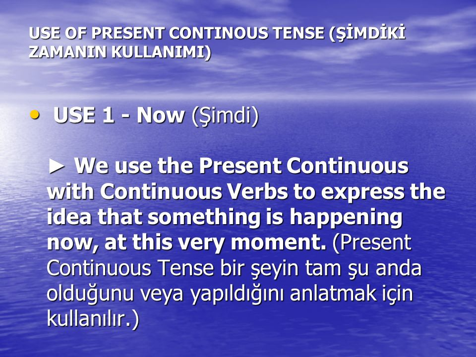 USE OF PRESENT CONTINOUS TENSE (ŞİMDİKİ ZAMANIN KULLANIMI) USE 1 - Now (Şimdi) ► We use the Present Continuous with Continuous Verbs to express the id