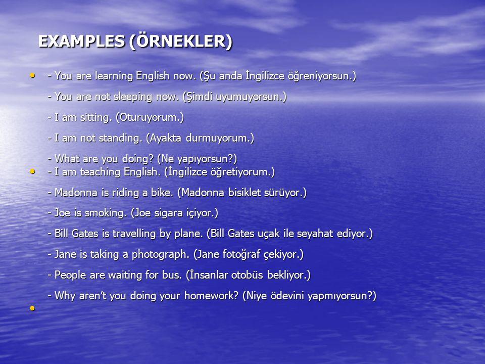 EXAMPLES (ÖRNEKLER) EXAMPLES (ÖRNEKLER) - You are learning English now. (Şu anda İngilizce öğreniyorsun.) - You are not sleeping now. (Şimdi uyumuyors