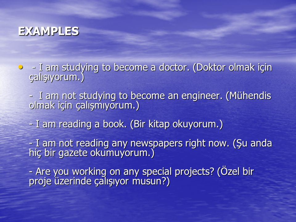 EXAMPLES - I am studying to become a doctor. (Doktor olmak için çalışıyorum.) - I am not studying to become an engineer. (Mühendis olmak için çalışmıy