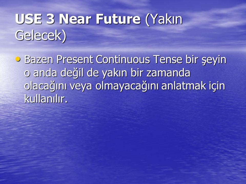 USE 3 Near Future (Yakın Gelecek) Bazen Present Continuous Tense bir şeyin o anda değil de yakın bir zamanda olacağını veya olmayacağını anlatmak için kullanılır.
