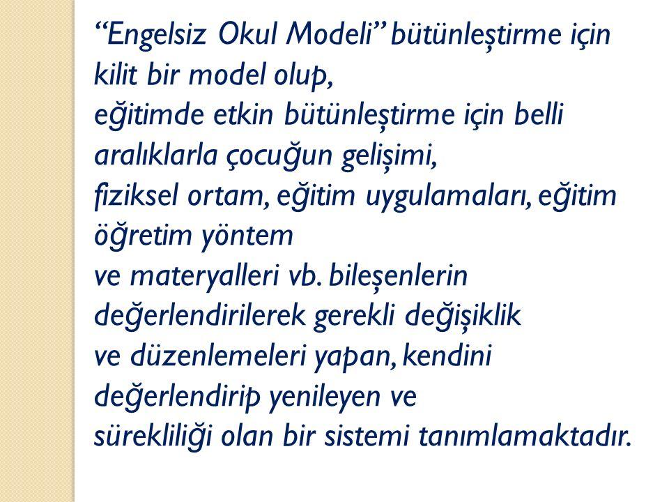 """""""Engelsiz Okul Modeli"""" bütünleştirme için kilit bir model olup, e ğ itimde etkin bütünleştirme için belli aralıklarla çocu ğ un gelişimi, fiziksel ort"""