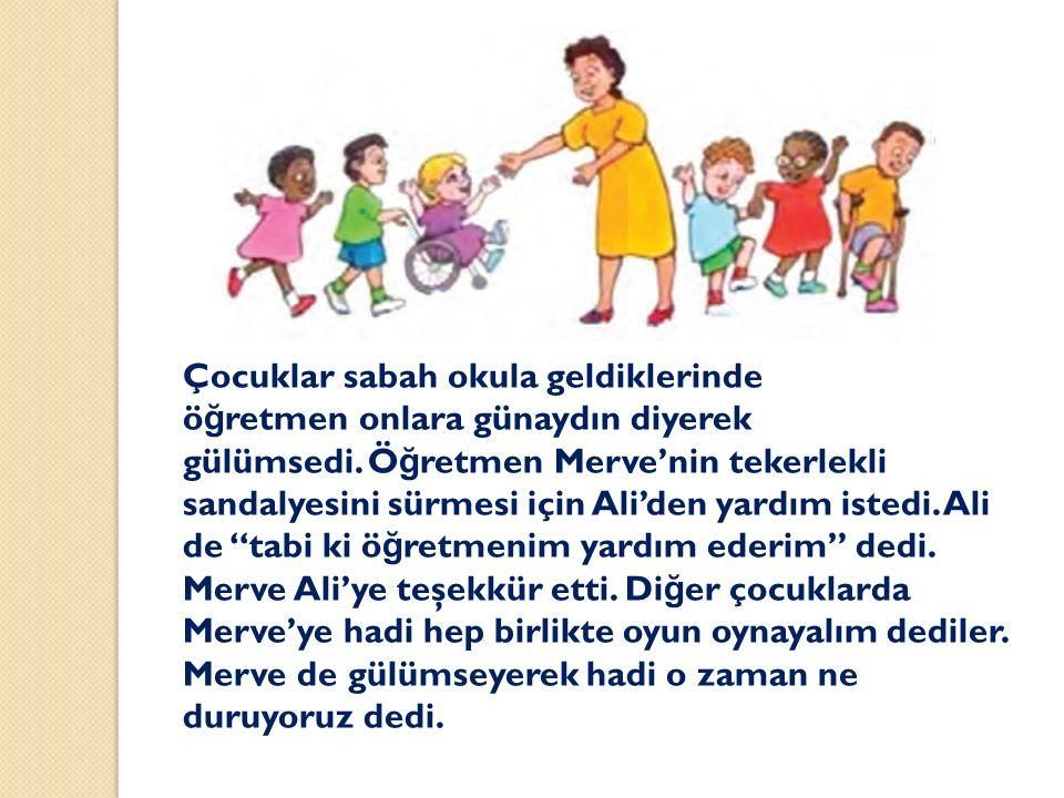 Çocuklar sabah okula geldiklerinde ö ğ retmen onlara günaydın diyerek gülümsedi. Ö ğ retmen Merve'nin tekerlekli sandalyesini sürmesi için Ali'den yar