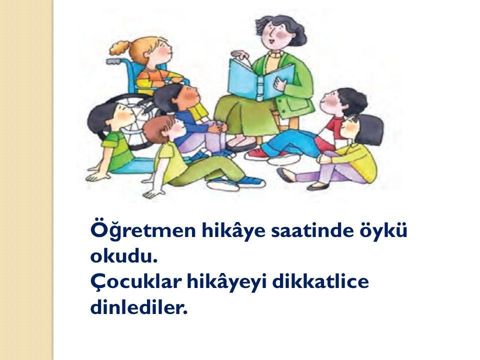 Ö ğ retmen hikâye saatinde öykü okudu. Çocuklar hikâyeyi dikkatlice dinlediler.