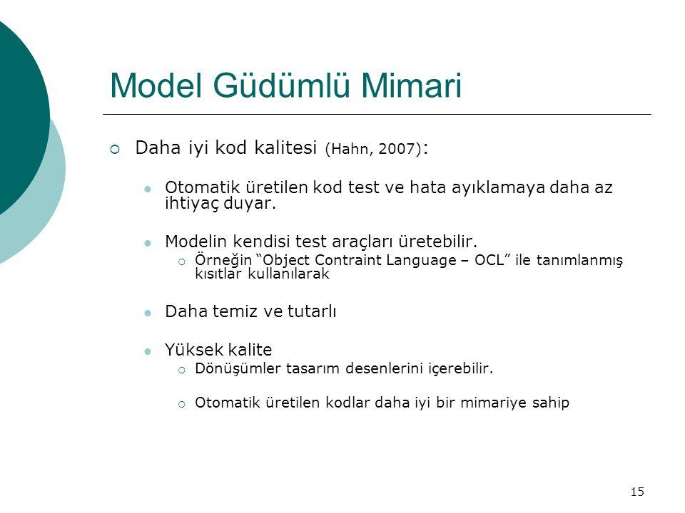 15 Model Güdümlü Mimari  Daha iyi kod kalitesi (Hahn, 2007) : Otomatik üretilen kod test ve hata ayıklamaya daha az ihtiyaç duyar. Modelin kendisi te