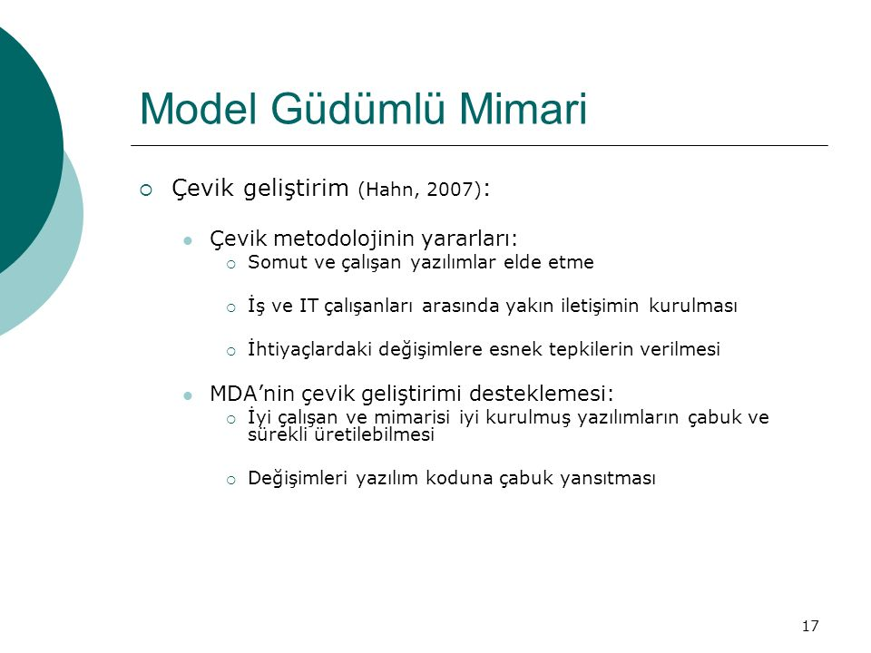 17 Model Güdümlü Mimari  Çevik geliştirim (Hahn, 2007) : Çevik metodolojinin yararları:  Somut ve çalışan yazılımlar elde etme  İş ve IT çalışanlar
