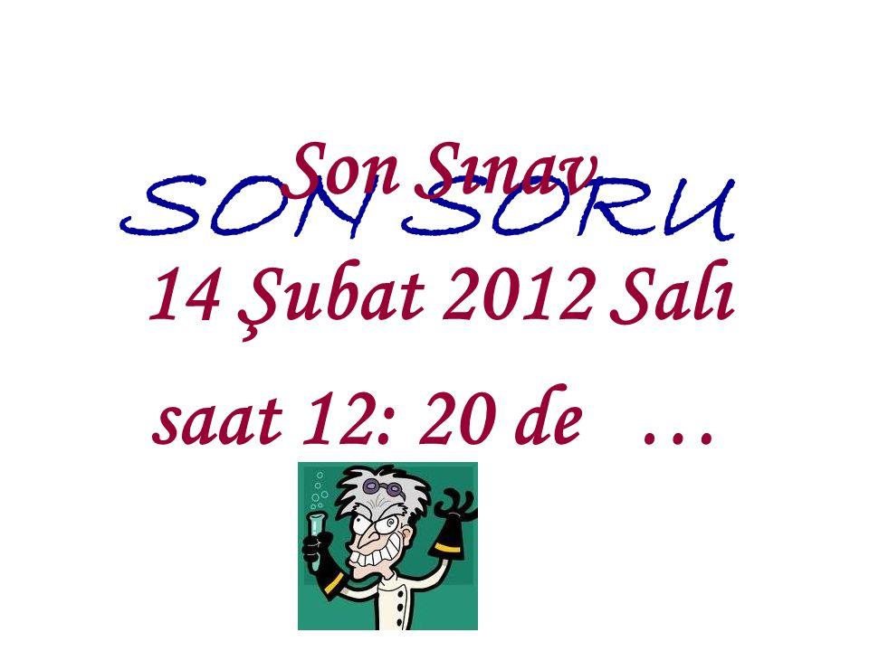SON SORU Son Sınav 14 Şubat 2012 Salı saat 12: 20 de …