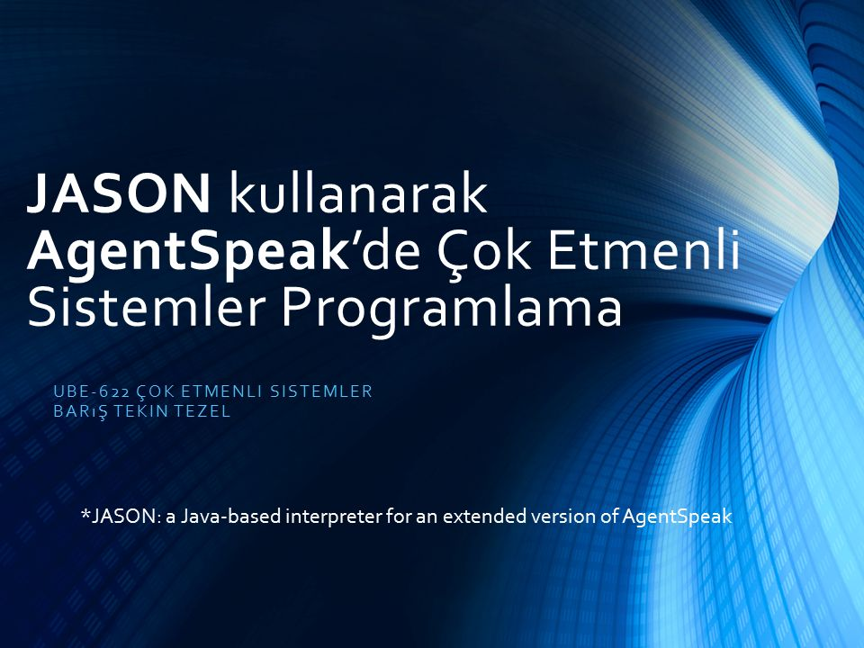 JASON kullanarak AgentSpeak'de Çok Etmenli Sistemler Programlama UBE-622 ÇOK ETMENLI SISTEMLER BARıŞ TEKIN TEZEL *JASON: a Java-based interpreter for an extended version of AgentSpeak