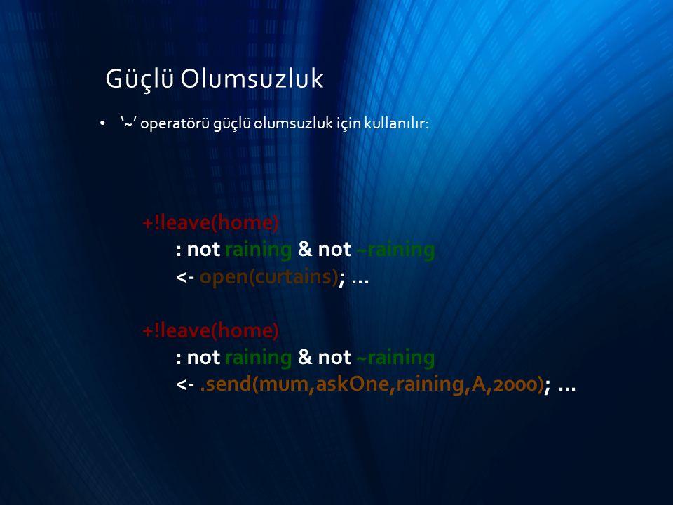 Güçlü Olumsuzluk '~' operatörü güçlü olumsuzluk için kullanılır: +!leave(home) : not raining & not ~raining <- open(curtains);... +!leave(home) : not