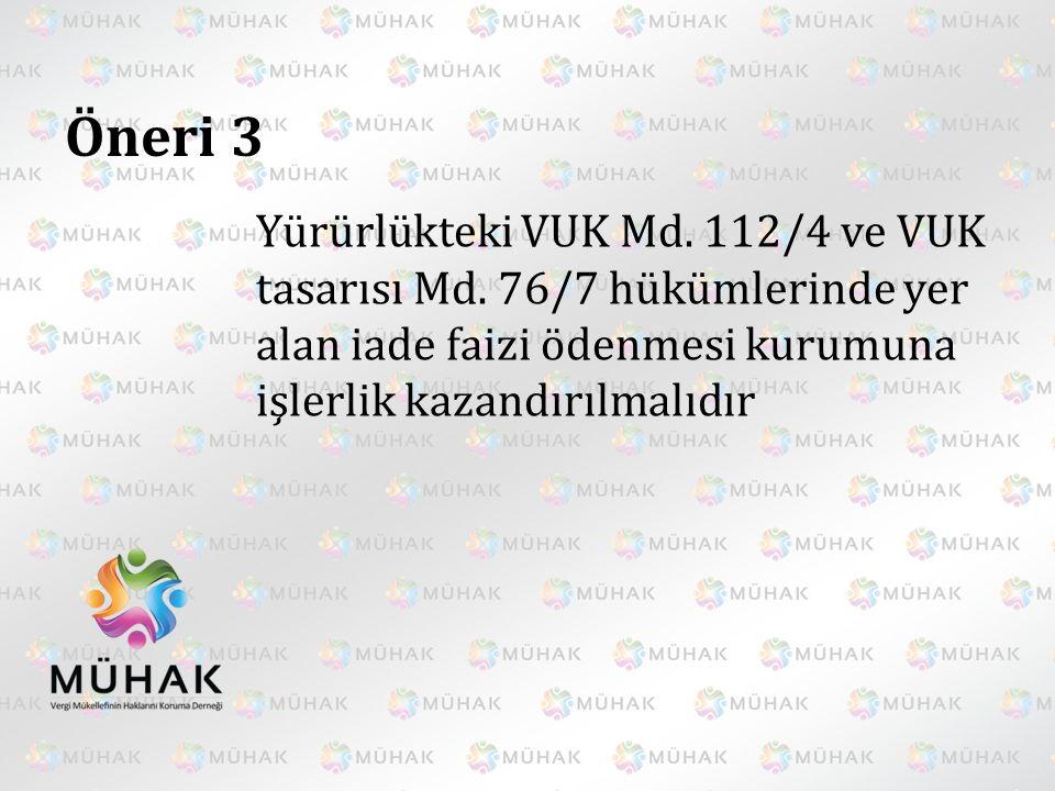 Öneri 3 Yürürlükteki VUK Md. 112/4 ve VUK tasarısı Md. 76/7 hükümlerinde yer alan iade faizi ödenmesi kurumuna işlerlik kazandırılmalıdır