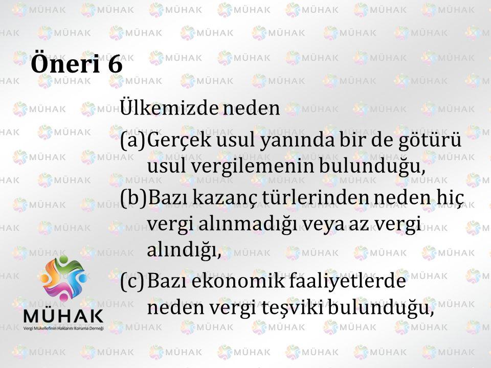 Öneri 6 Ülkemizde neden (a)Gerçek usul yanında bir de götürü usul vergilemenin bulunduğu, (b)Bazı kazanç türlerinden neden hiç vergi alınmadığı veya a