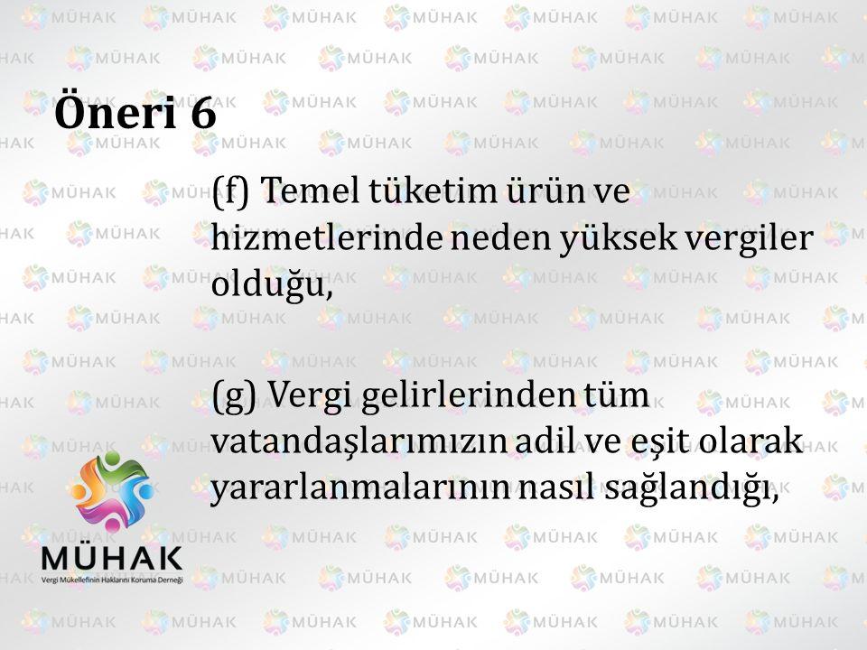 Öneri 6 (f) Temel tüketim ürün ve hizmetlerinde neden yüksek vergiler olduğu, (g) Vergi gelirlerinden tüm vatandaşlarımızın adil ve eşit olarak yararl