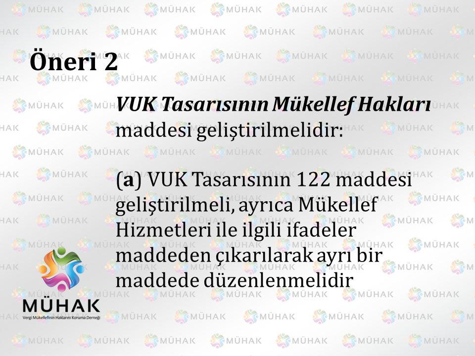 Öneri 2 VUK Tasarısının Mükellef Hakları maddesi geliştirilmelidir: (a) VUK Tasarısının 122 maddesi geliştirilmeli, ayrıca Mükellef Hizmetleri ile ilg