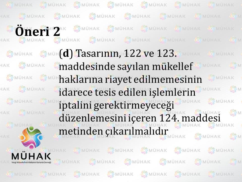 Öneri 2 (d) Tasarının, 122 ve 123. maddesinde sayılan mükellef haklarına riayet edilmemesinin idarece tesis edilen işlemlerin iptalini gerektirmeyeceğ