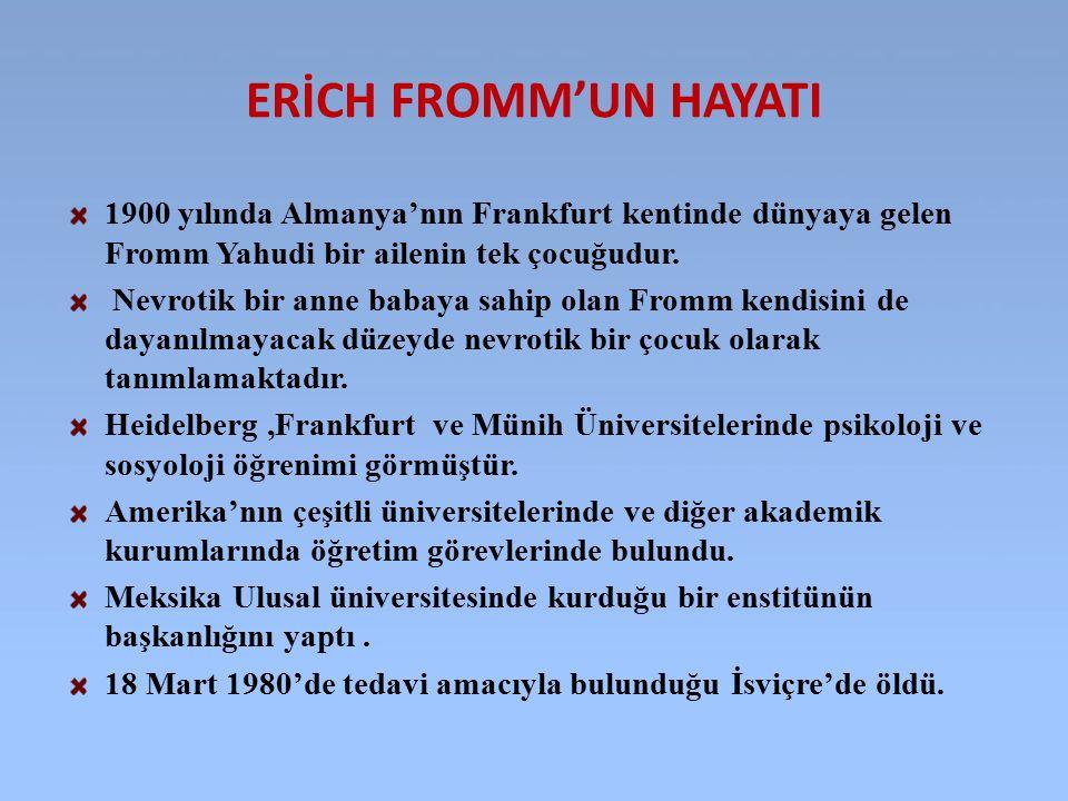 ERİCH FROMM'UN HAYATI 1900 yılında Almanya'nın Frankfurt kentinde dünyaya gelen Fromm Yahudi bir ailenin tek çocuğudur. Nevrotik bir anne babaya sahip