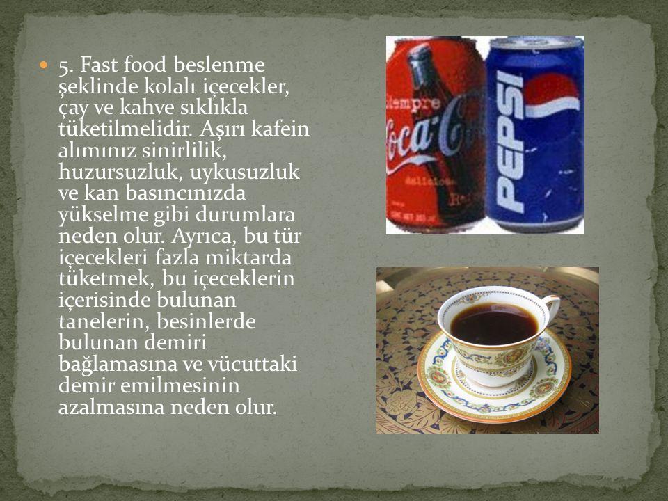 5. Fast food beslenme şeklinde kolalı içecekler, çay ve kahve sıklıkla tüketilmelidir.