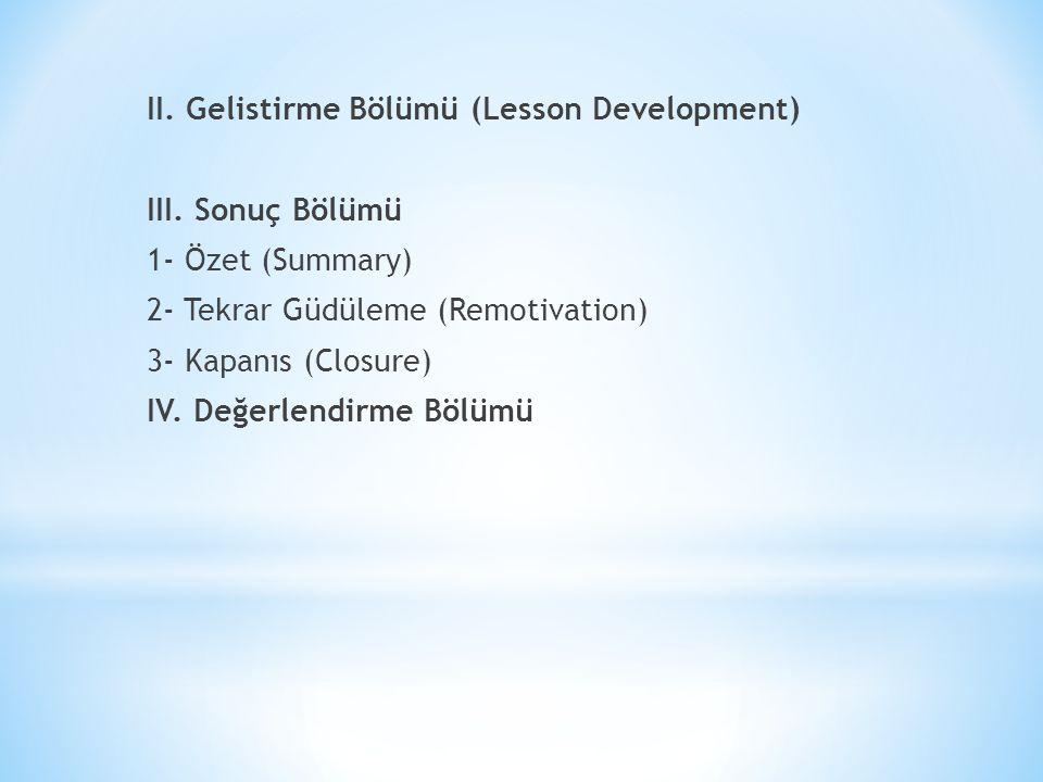 II. Gelistirme Bölümü (Lesson Development) III. Sonuç Bölümü 1- Özet (Summary) 2- Tekrar Güdüleme (Remotivation) 3- Kapanıs (Closure) IV. Değerlendirm