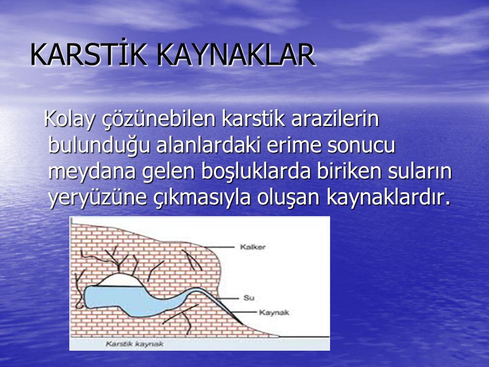 KARSTİK KAYNAKLAR Kolay çözünebilen karstik arazilerin bulunduğu alanlardaki erime sonucu meydana gelen boşluklarda biriken suların yeryüzüne çıkmasıyla oluşan kaynaklardır.