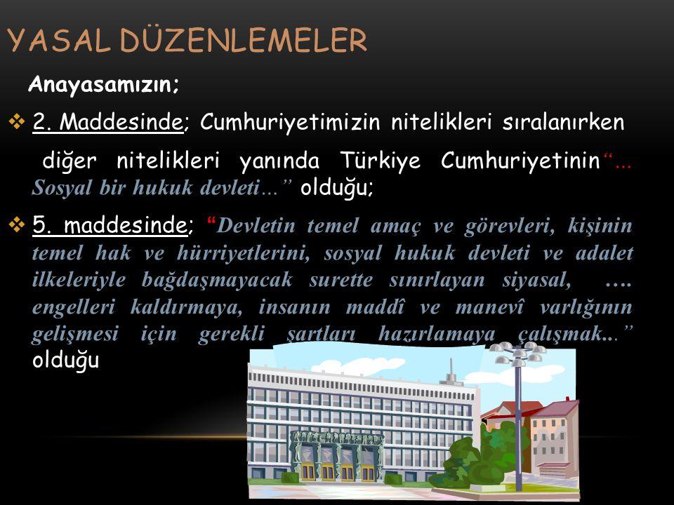 """YASAL DÜZENLEMELER Anayasamızın;  2. Maddesinde; Cumhuriyetimizin nitelikleri sıralanırken diğer nitelikleri yanında Türkiye Cumhuriyetinin """"… Sosyal"""