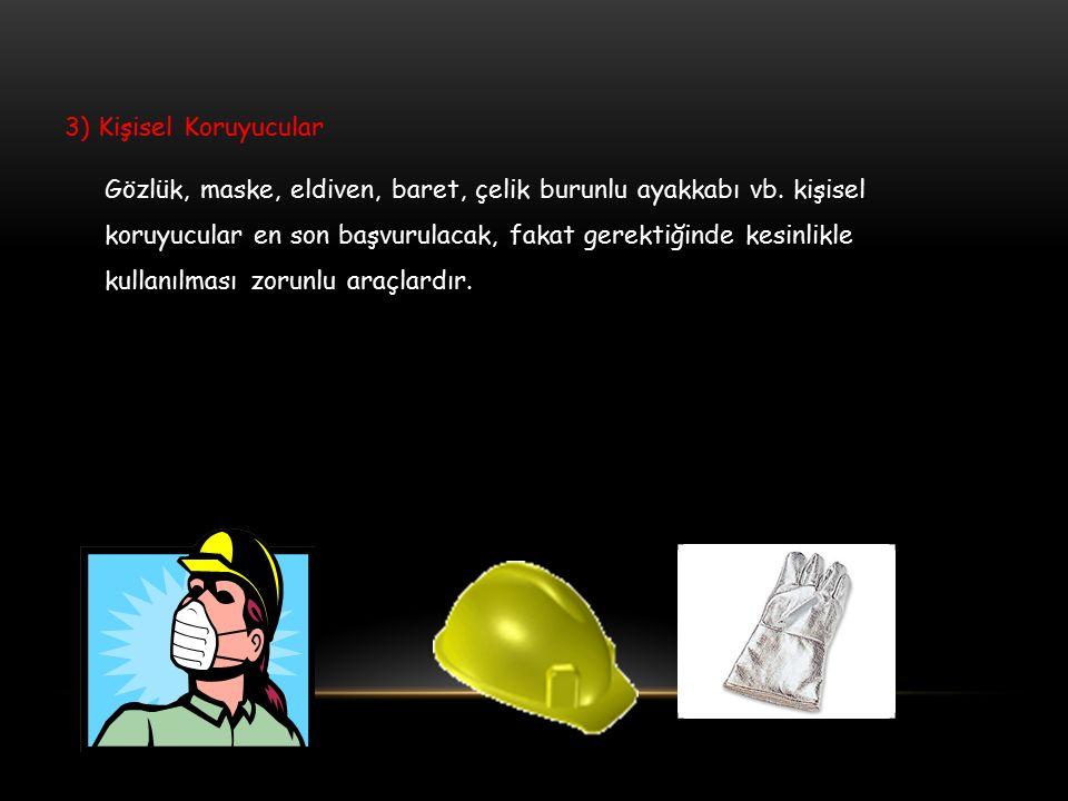 3) Kişisel Koruyucular Gözlük, maske, eldiven, baret, çelik burunlu ayakkabı vb. kişisel koruyucular en son başvurulacak, fakat gerektiğinde kesinlikl