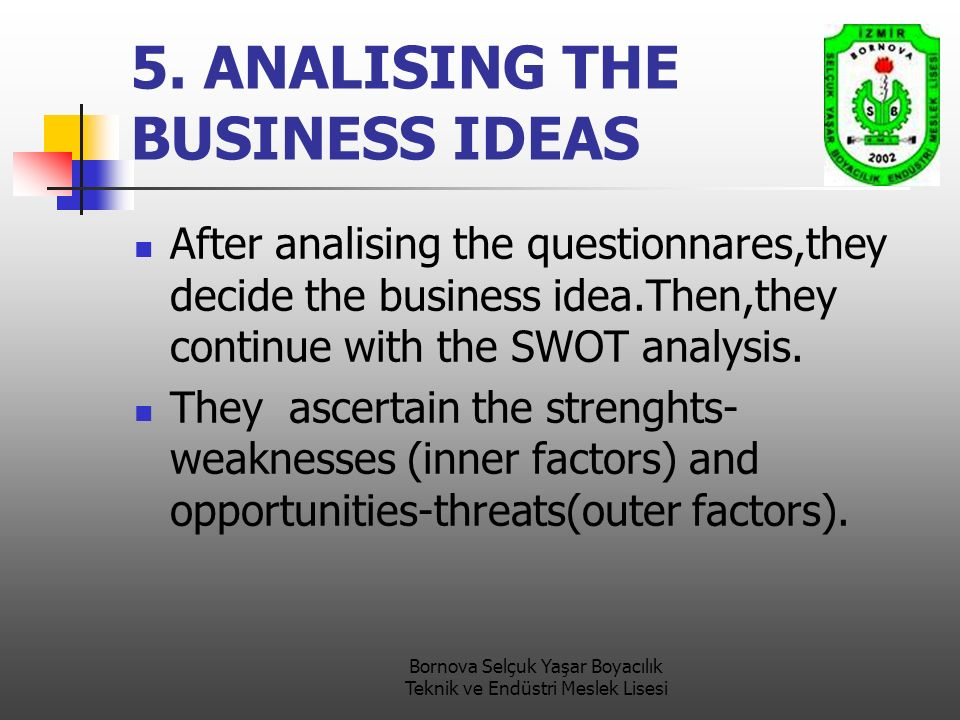 5. ANALISING THE BUSINESS IDEAS After analising the questionnares,they decide the business idea.Then,they continue with the SWOT analysis. They ascert