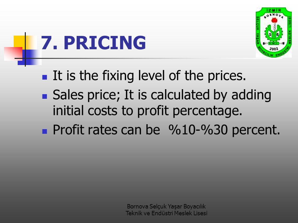 7. PRICING It is the fixing level of the prices. Sales price; It is calculated by adding initial costs to profit percentage. Profit rates can be %10-%