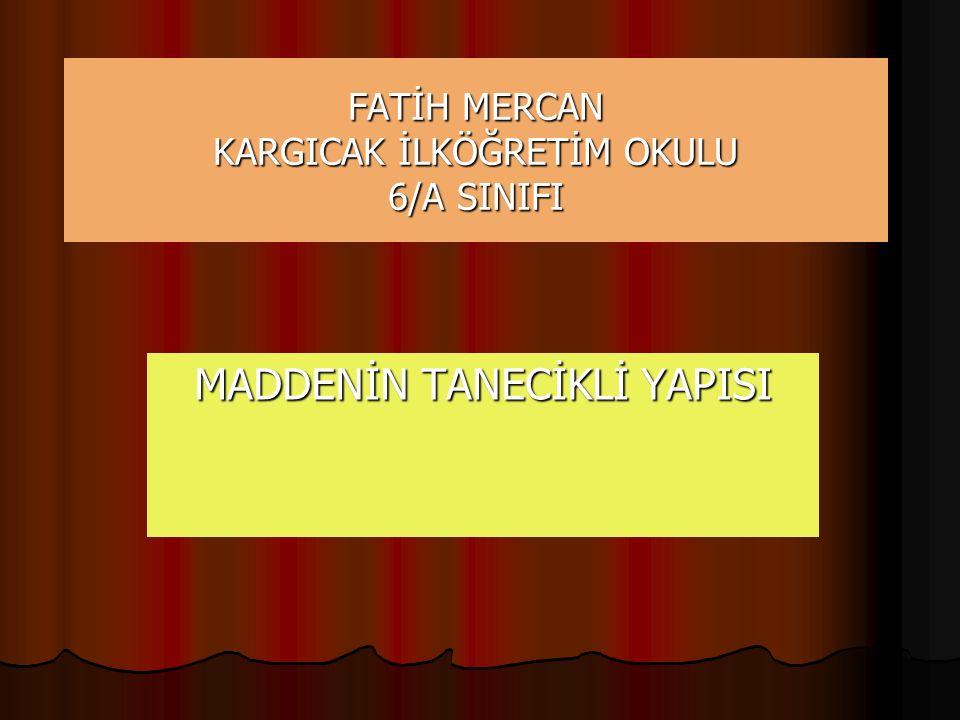 FATİH MERCAN KARGICAK İLKÖĞRETİM OKULU 6/A SINIFI MADDENİN TANECİKLİ YAPISI
