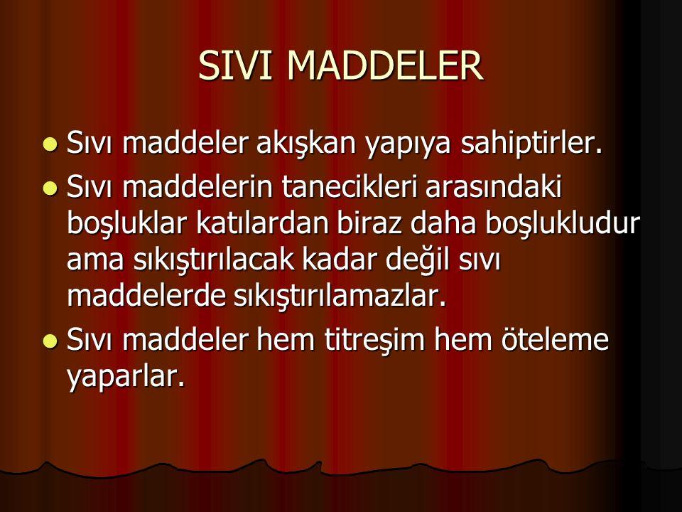 SIVI MADDELER Sıvı maddeler akışkan yapıya sahiptirler. Sıvı maddeler akışkan yapıya sahiptirler. Sıvı maddelerin tanecikleri arasındaki boşluklar kat