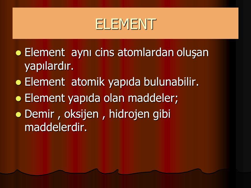 ELEMENT Element aynı cins atomlardan oluşan yapılardır. Element aynı cins atomlardan oluşan yapılardır. Element atomik yapıda bulunabilir. Element ato