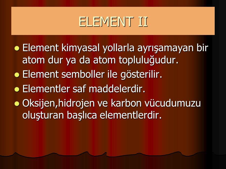 ELEMENT II Element kimyasal yollarla ayrışamayan bir atom dur ya da atom topluluğudur. Element kimyasal yollarla ayrışamayan bir atom dur ya da atom t