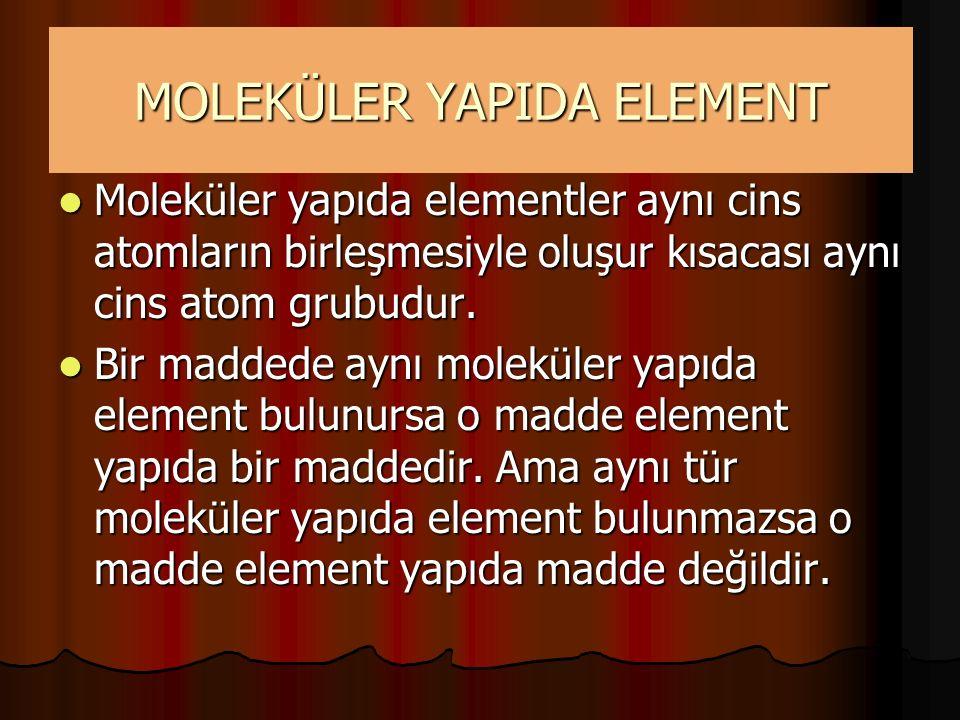 MOLEKÜLER YAPIDA ELEMENT Moleküler yapıda elementler aynı cins atomların birleşmesiyle oluşur kısacası aynı cins atom grubudur. Moleküler yapıda eleme